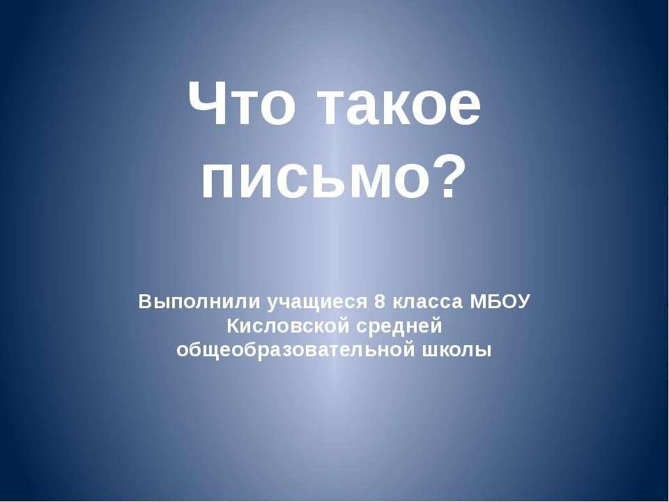 Что такое письмо? Выполнили учащиеся 8 класса МБОУ Кисловской средней общеобр...
