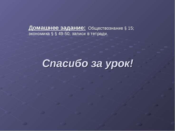 Спасибо за урок! Домашнее задание: Обществознание § 15; экономика § § 49-50, ...