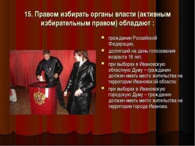 15. Правом избирать органы власти (активным избирательным правом) обладают : ...