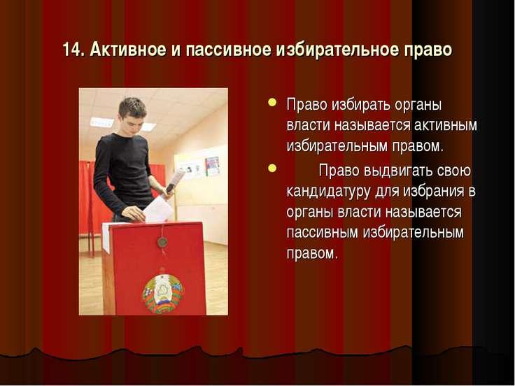 14. Активное и пассивное избирательное право Право избирать органы власти наз...