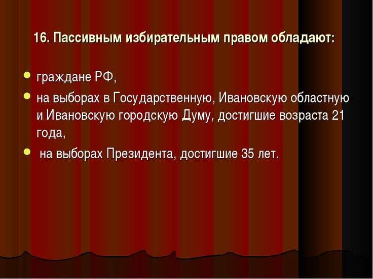 16. Пассивным избирательным правом обладают: граждане РФ, на выборах в Госуда...