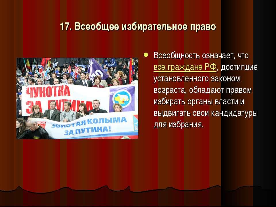 17. Всеобщее избирательное право Всеобщность означает, что все граждане РФ, д...