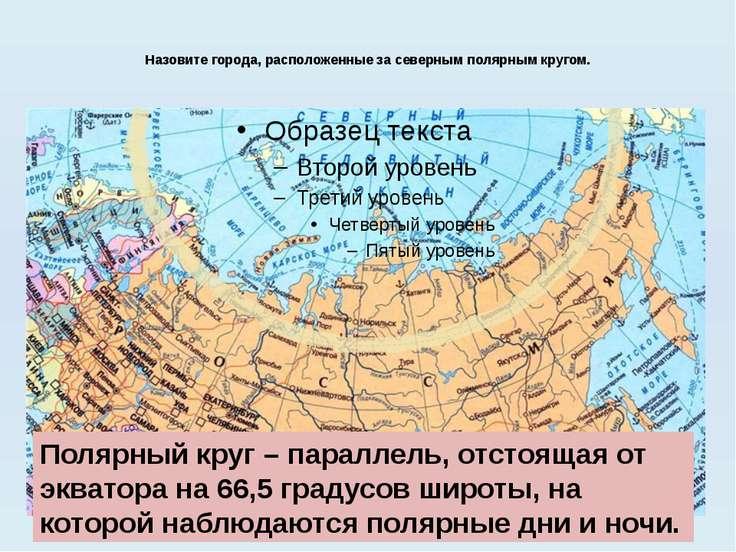 Назовите города, расположенные за северным полярным кругом. Полярный круг – п...