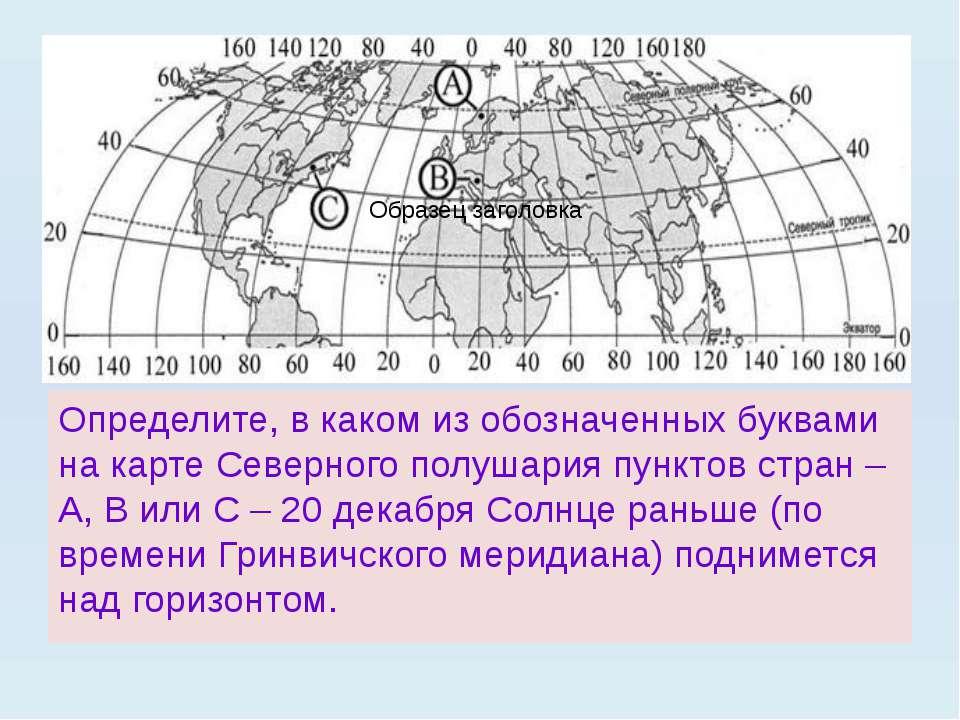 Определите, в каком из обозначенных буквами на карте Северного полушария пунк...