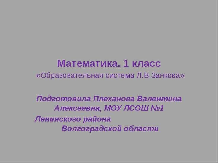 Математика. 1 класс «Образовательная система Л.В.Занкова» Подготовила Плехано...