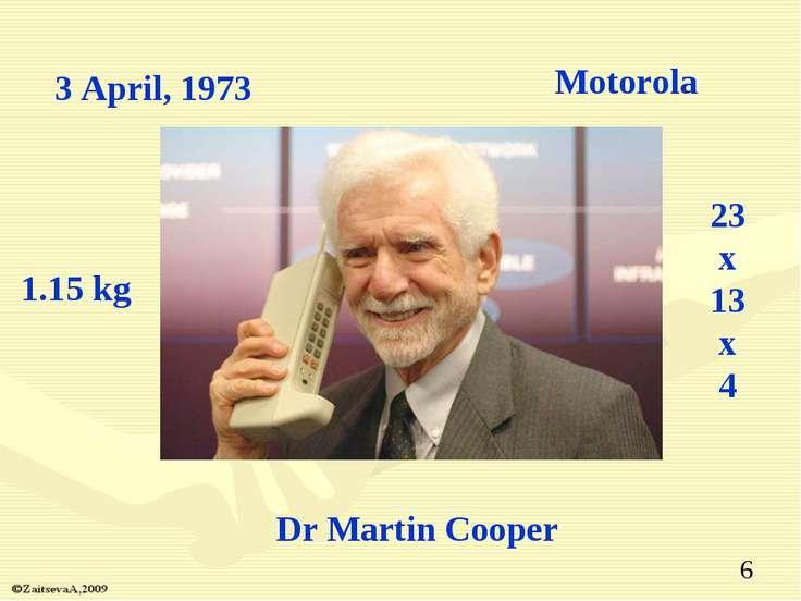 Dr Martin Cooper 3 April, 1973 Motorola 1.15 kg 23 x 13 x 4 *