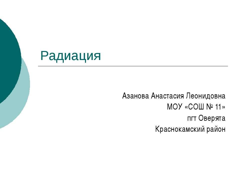 Радиация Азанова Анастасия Леонидовна МОУ «СОШ № 11» пгт Оверята Краснокамски...