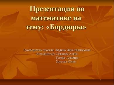 Презентация по математике на тему: «Бордюры» Руководитель проекта: Жадина Инн...