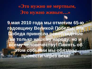«Это нужно не мертвым, Это нужно живым…» 9 мая 2010 года мы отметим 65-ю годо...