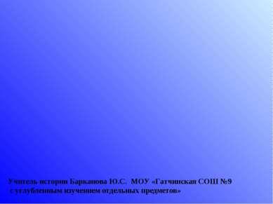 Учитель истории Барканова Ю.С. МОУ «Гатчинская СОШ №9 с углубленным изучением...