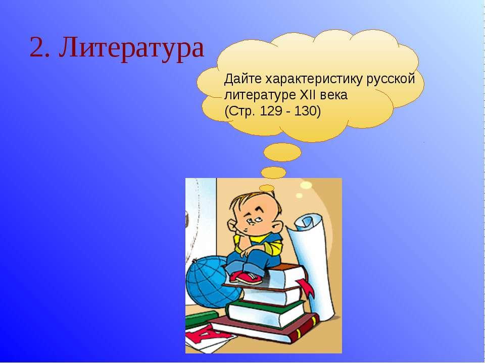 2. Литература Дайте характеристику русской литературе XII века (Стр. 129 - 130)