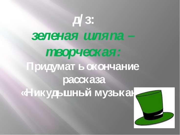 д/з: зеленая шляпа – творческая: Придумать окончание рассказа «Никудышный муз...