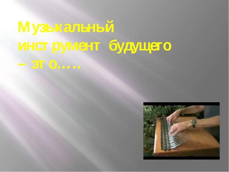 Музыкальный инструмент будущего – это…..
