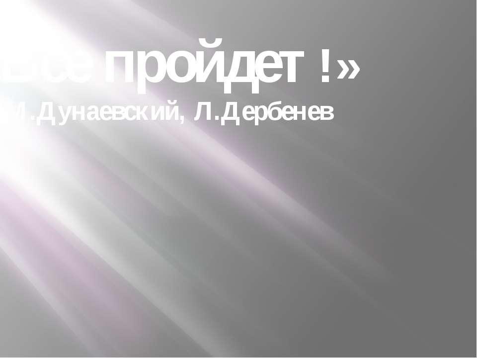«Все пройдет!» М.Дунаевский, Л.Дербенев