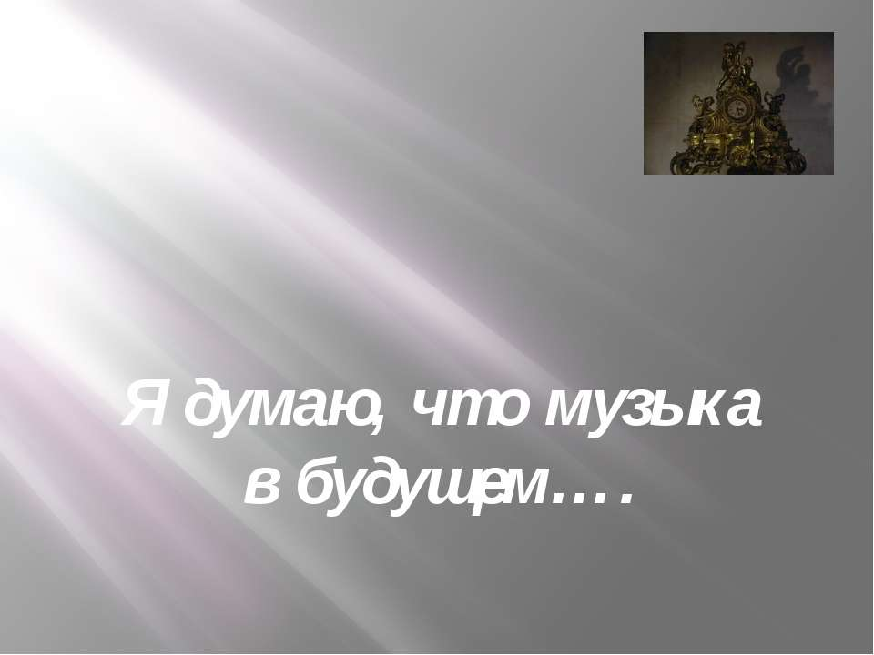 Я думаю, что музыка в будущем….