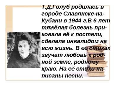 Т.Д.Голуб родилась в городе Славянске-на-Кубани в 1944 г.В 6 лет тяжёлая боле...