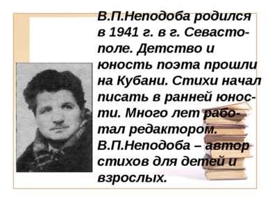 В.П.Неподоба родился в 1941 г. в г. Севасто-поле. Детство и юность поэта прош...