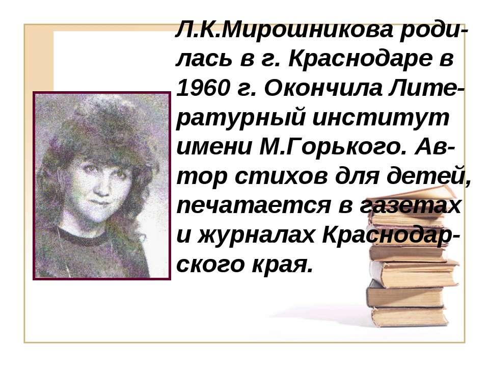 Л.К.Мирошникова роди-лась в г. Краснодаре в 1960 г. Окончила Лите-ратурный ин...