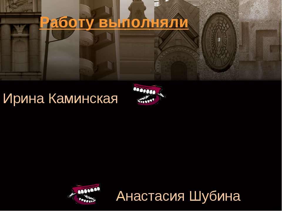 Ирина Каминская Анастасия Шубина Работу выполняли