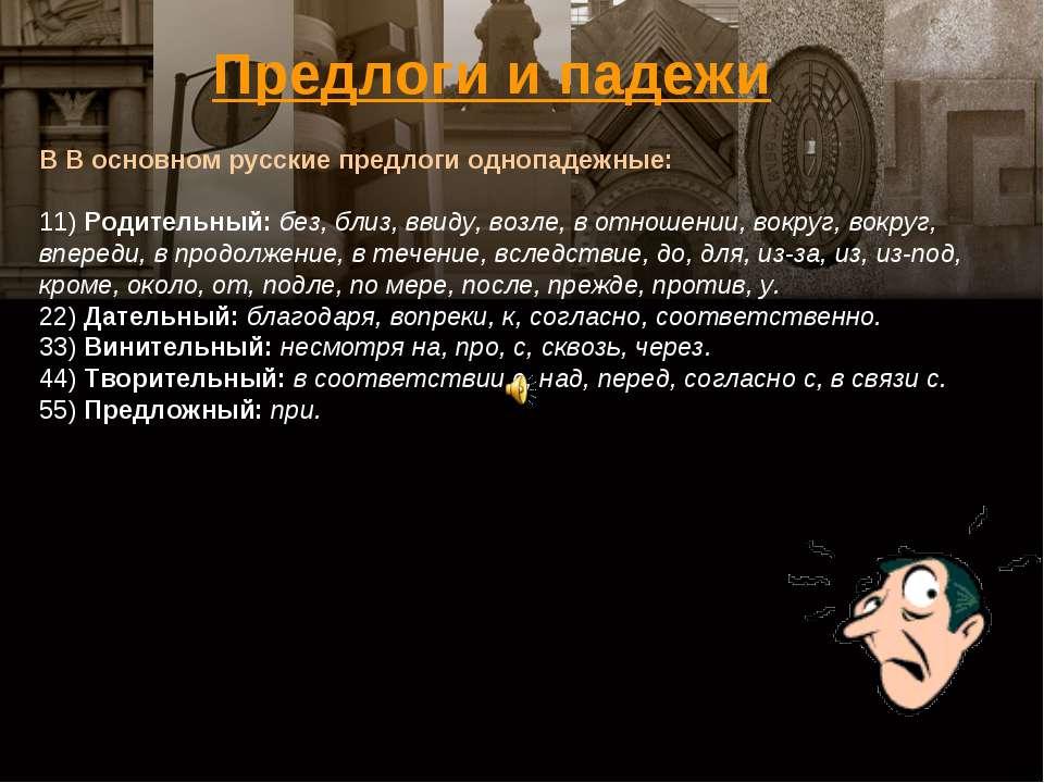 В В основном русские предлоги однопадежные: 11)Родительный: без, близ, ввиду...
