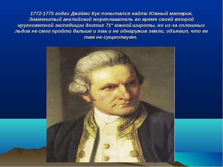 1772-1775 годах Джеймс Кук попытался найти Южный материк. Знаменитый английск...