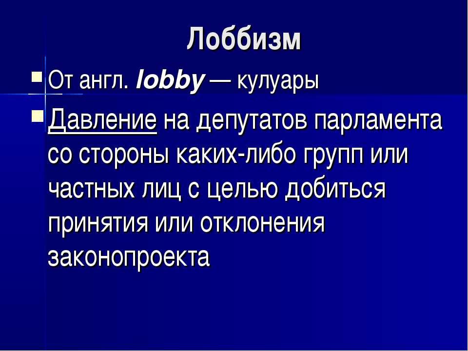Лоббизм От англ. lobby — кулуары Давление на депутатов парламента со стороны ...