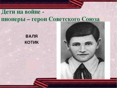 Дети на войне - пионеры – герои Советского Союза ВАЛЯ КОТИК