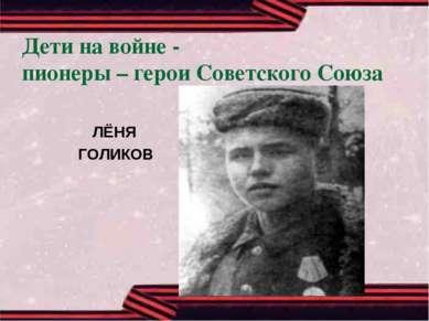 Дети на войне - пионеры – герои Советского Союза ЛЁНЯ ГОЛИКОВ