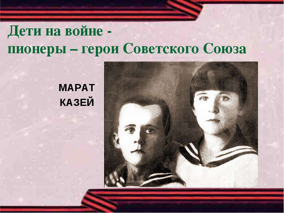 Дети на войне - пионеры – герои Советского Союза МАРАТ КАЗЕЙ