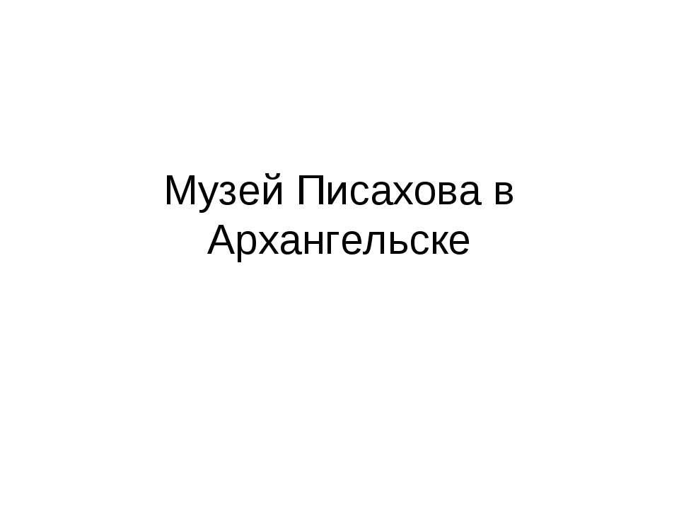 Музей Писахова в Архангельске