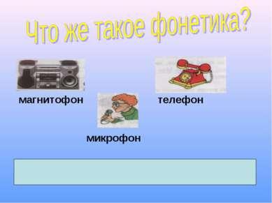 магнитофон телефон микрофон Фонетика (от греч. «фоне» - звук) – раздел науки ...