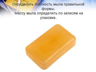 Определить плотность мыла правильной формы. Массу мыла определить по записям ...