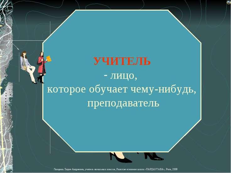 УЧИТЕЛЬ лицо, которое обучает чему-нибудь, преподаватель Лазарева Лидия Андре...