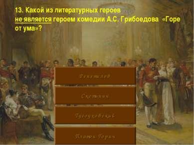 13. Какой из литературных героев не является героем комедии А.С. Грибоедова «...
