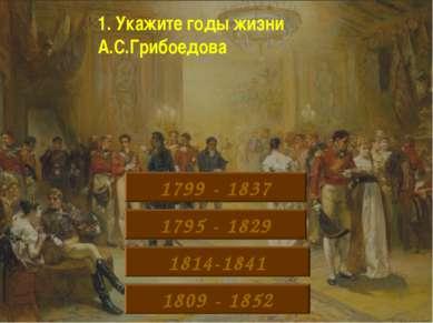 1. Укажите годы жизни А.С.Грибоедова 1799 - 1837 1795 - 1829 1814-1841 1809 -...