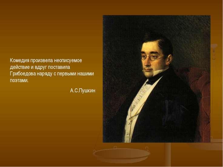 Комедия произвела неописуемое действие и вдруг поставила Грибоедова наряду с ...