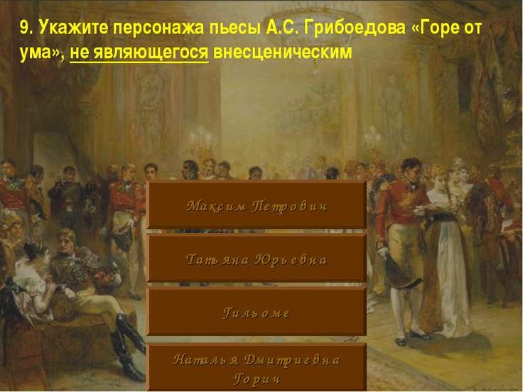 9. Укажите персонажа пьесы А.С. Грибоедова «Горе от ума», не являющегося внес...