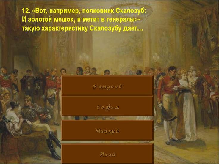 12. «Вот, например, полковник Скалозуб: И золотой мешок, и метит в генералы»-...