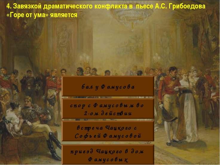 4. Завязкой драматического конфликта в пьесе А.С. Грибоедова «Горе от ума» яв...