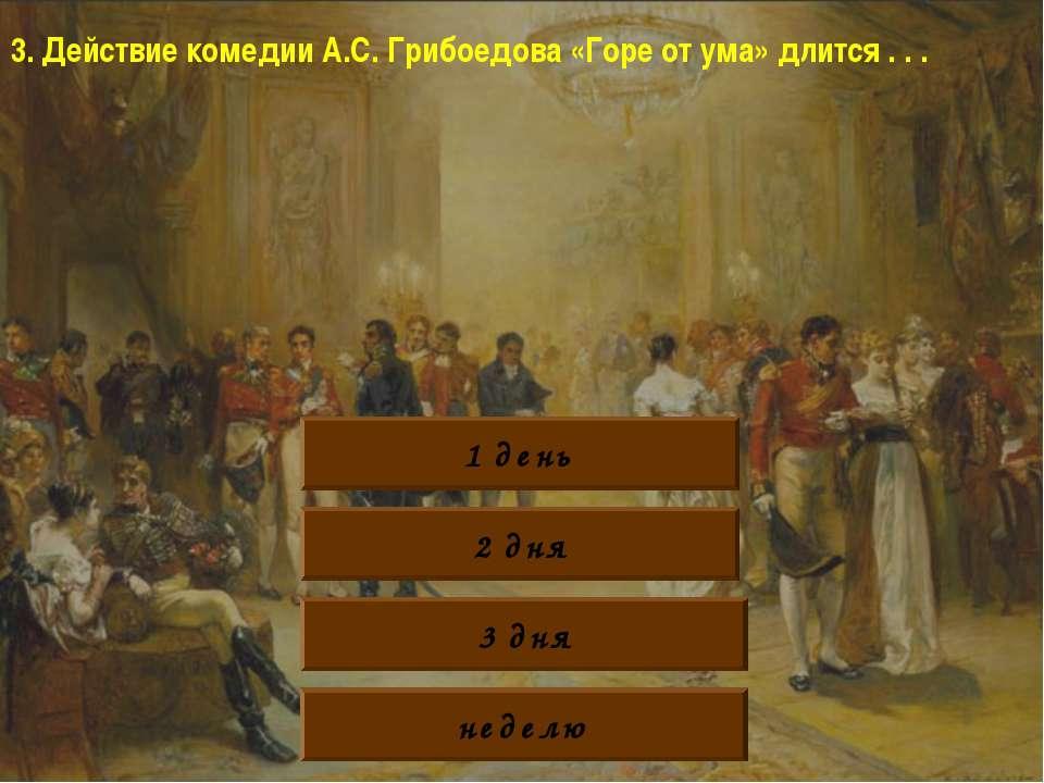 3. Действие комедии А.С. Грибоедова «Горе от ума» длится . . . 1 день 2 дня 3...