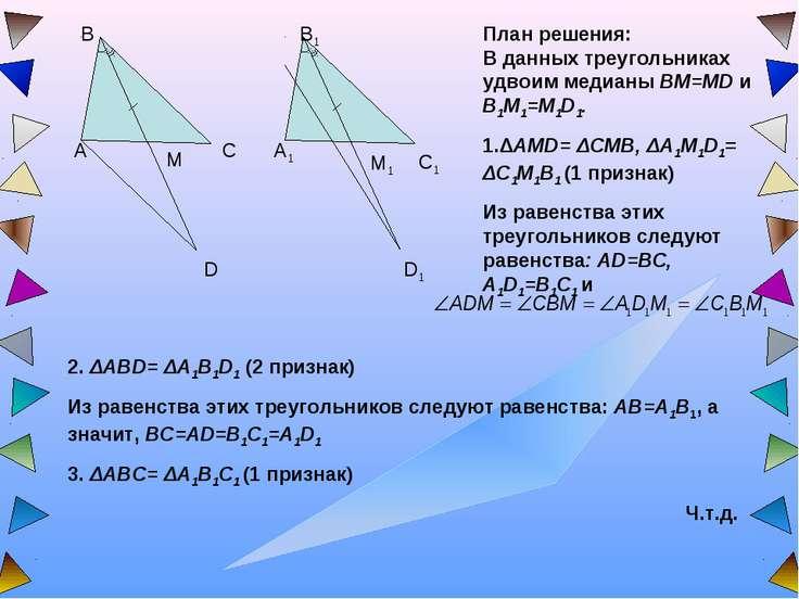 План решения: В данных треугольниках удвоим медианы BM=MD и B1M1=M1D1. 1.ΔAMD...