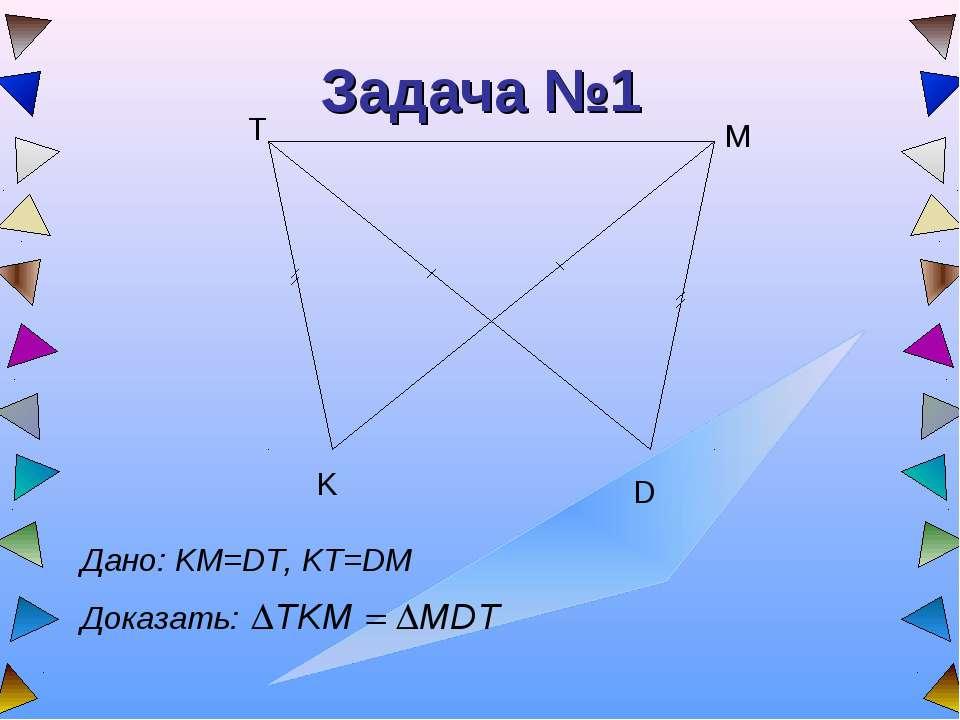 Задача №1 T K D M Дано: KM=DT, KT=DM Доказать: