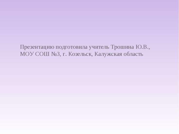 Презентацию подготовила учитель Трошина Ю.В., МОУ СОШ №3, г. Козельск, Калужс...