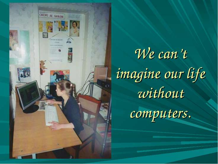 We can't imagine our life without computers.