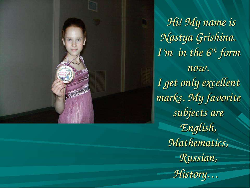 Hi! My name is Nastya Grishina. I'm in the 6th form now. I get only excellent...