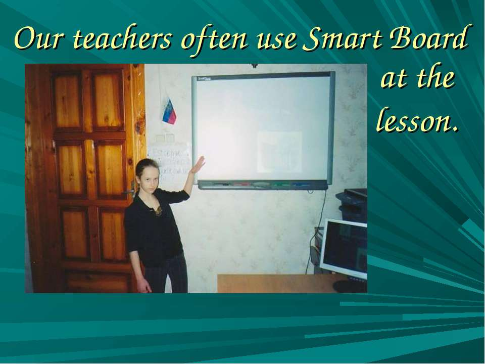 Our teachers often use Smart Board at the lesson.