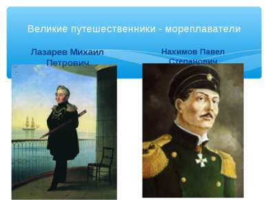 Великие путешественники - мореплаватели Лазарев Михаил Петрович Нахимов Павел...