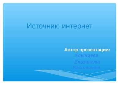 Источник: интернет Автор презентации: Хлынцева Елизавета Васильевна.