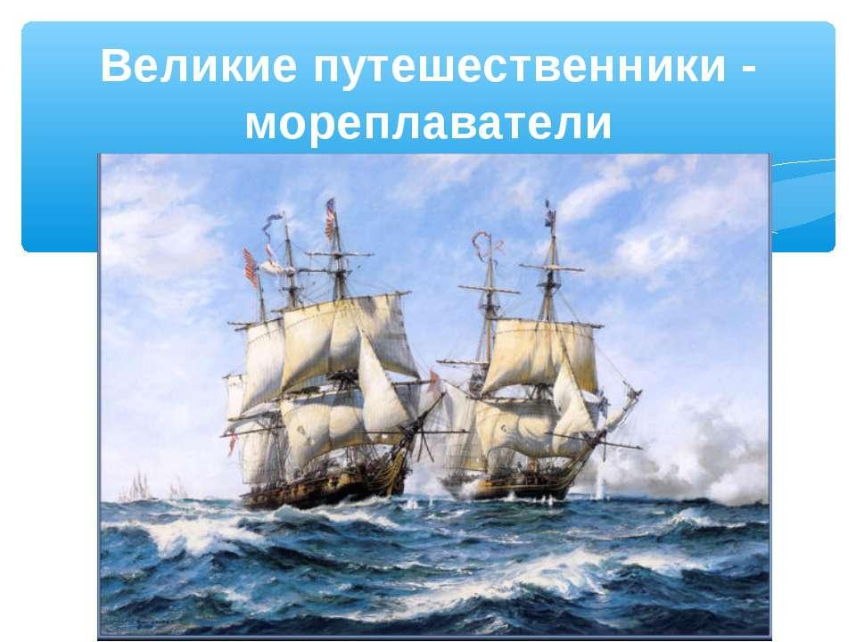 Великие путешественники - мореплаватели