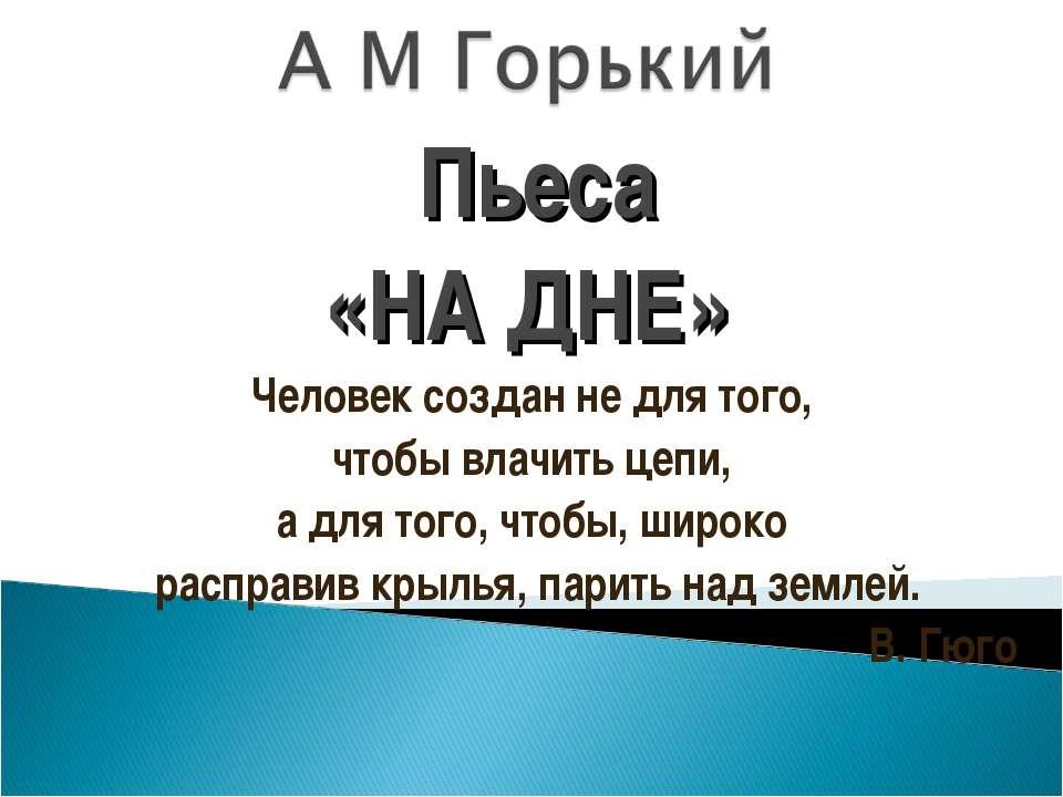 Пьеса «НА ДНЕ» Человек создан не для того, чтобы влачить цепи, а для того, чт...
